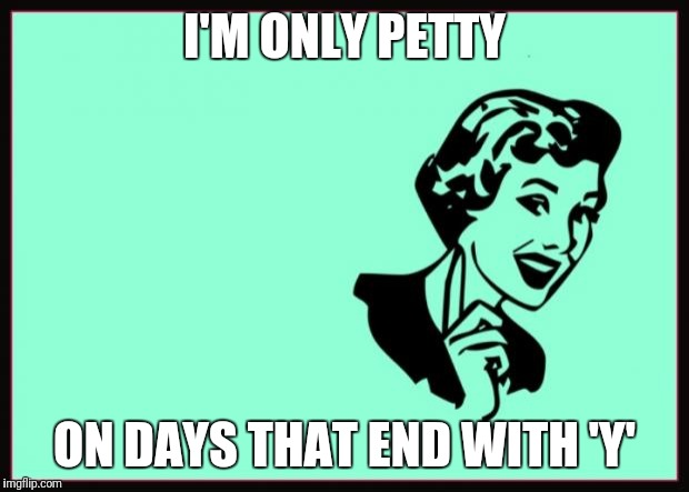 Ecard  | I'M ONLY PETTY ON DAYS THAT END WITH 'Y' | image tagged in ecard | made w/ Imgflip meme maker