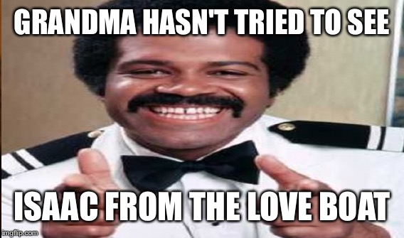 GRANDMA HASN'T TRIED TO SEE ISAAC FROM THE LOVE BOAT | made w/ Imgflip meme maker