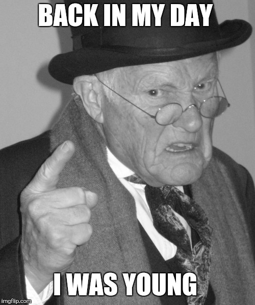 Back in my day | BACK IN MY DAY I WAS YOUNG | image tagged in back in my day | made w/ Imgflip meme maker