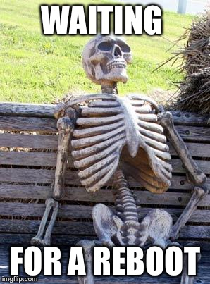 Waiting Skeleton Meme | WAITING FOR A REBOOT | image tagged in memes,waiting skeleton | made w/ Imgflip meme maker