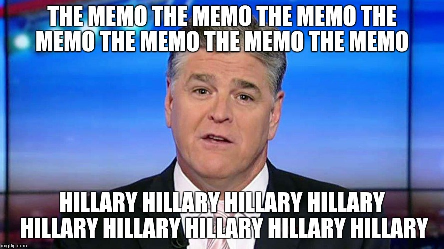 THE MEMO THE MEMO THE MEMO THE MEMO THE MEMO THE MEMO THE MEMO HILLARY HILLARY HILLARY HILLARY HILLARY HILLARY HILLARY HILLARY HILLARY | image tagged in hannity | made w/ Imgflip meme maker
