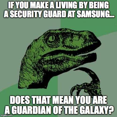 Philosoraptor Meme | IF YOU MAKE A LIVING BY BEING A SECURITY GUARD AT SAMSUNG... DOES THAT MEAN YOU ARE A GUARDIAN OF THE GALAXY? | image tagged in memes,philosoraptor | made w/ Imgflip meme maker