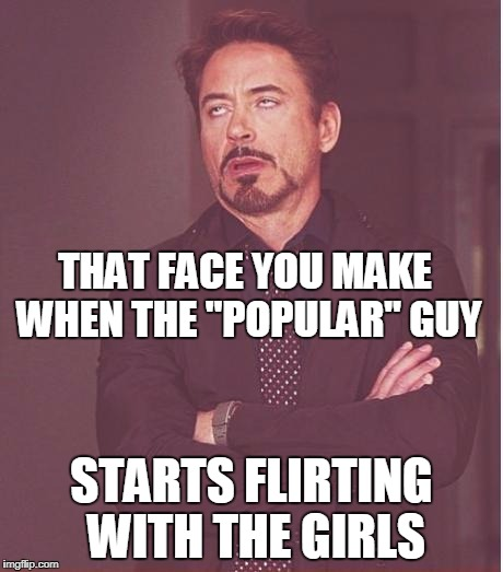 "Face You Make Robert Downey Jr Meme | THAT FACE YOU MAKE WHEN THE ""POPULAR"" GUY STARTS FLIRTING WITH THE GIRLS 