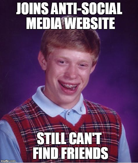 Bad Luck Brian Meme | JOINS ANTI-SOCIAL MEDIA WEBSITE STILL CAN'T FIND FRIENDS | image tagged in memes,bad luck brian | made w/ Imgflip meme maker