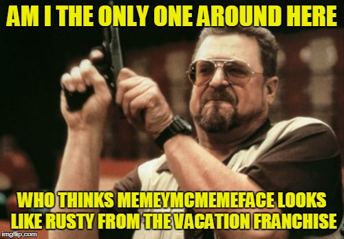 Am I The Only One Around Here Meme | AM I THE ONLY ONE AROUND HERE WHO THINKS MEMEYMCMEMEFACE LOOKS LIKE RUSTY FROM THE VACATION FRANCHISE | image tagged in memes,am i the only one around here | made w/ Imgflip meme maker