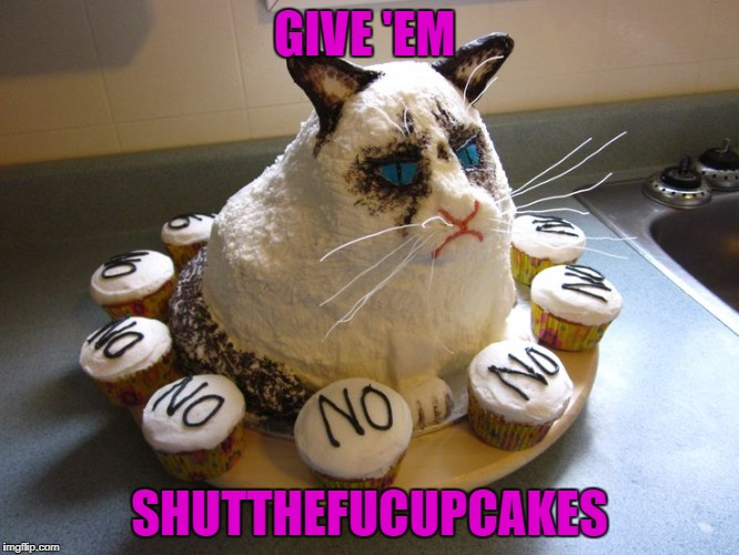GIVE 'EM SHUTTHEFUCUPCAKES | made w/ Imgflip meme maker