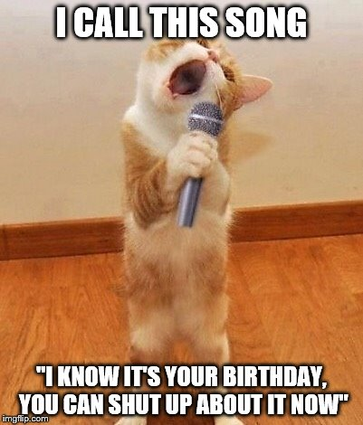 "Happy Birthday and Shut Up | I CALL THIS SONG ""I KNOW IT'S YOUR BIRTHDAY, YOU CAN SHUT UP ABOUT IT NOW"" 