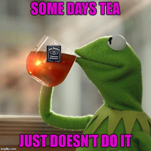 SOME DAYS TEA JUST DOESN'T DO IT | made w/ Imgflip meme maker