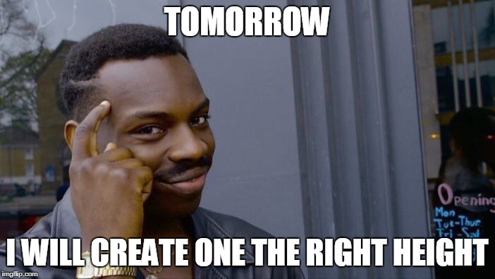 Roll Safe Think About It Meme | TOMORROW I WILL CREATE ONE THE RIGHT HEIGHT | image tagged in memes,roll safe think about it | made w/ Imgflip meme maker