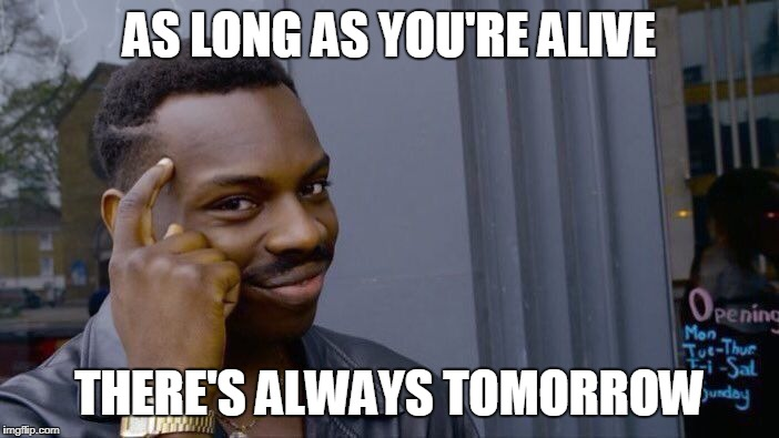 Roll Safe Think About It Meme | AS LONG AS YOU'RE ALIVE THERE'S ALWAYS TOMORROW | image tagged in memes,roll safe think about it | made w/ Imgflip meme maker