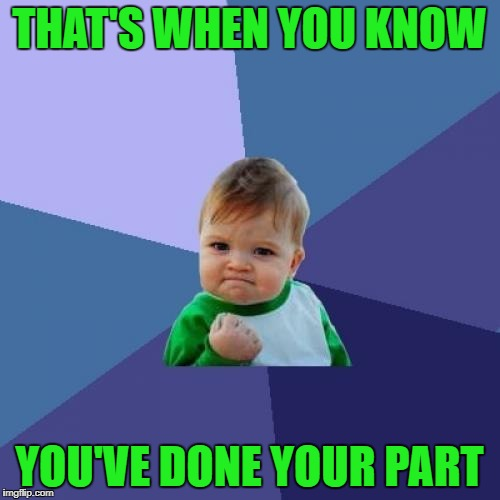 Success Kid Meme | THAT'S WHEN YOU KNOW YOU'VE DONE YOUR PART | image tagged in memes,success kid | made w/ Imgflip meme maker