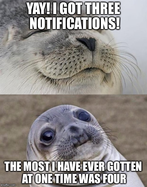 I'm not really popular on this website | YAY! I GOT THREE NOTIFICATIONS! THE MOST I HAVE EVER GOTTEN AT ONE TIME WAS FOUR | image tagged in memes,short satisfaction vs truth,funny,latest | made w/ Imgflip meme maker
