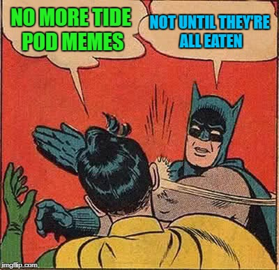 Batman Slapping Robin Meme | NO MORE TIDE POD MEMES NOT UNTIL THEY'RE ALL EATEN | image tagged in memes,batman slapping robin | made w/ Imgflip meme maker