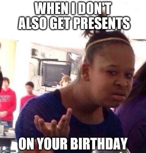 Black Girl Wat Meme | WHEN I DON'T ALSO GET PRESENTS ON YOUR BIRTHDAY | image tagged in memes,black girl wat,birthday,presents | made w/ Imgflip meme maker