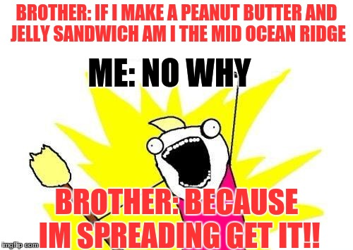 X All The Y Meme | BROTHER: IF I MAKE A PEANUT BUTTER AND JELLY SANDWICH AM I THE MID OCEAN RIDGE BROTHER: BECAUSE IM SPREADING GET IT!! ME: NO WHY | image tagged in memes,x all the y | made w/ Imgflip meme maker