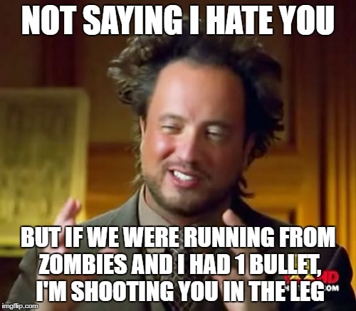 Ancient Aliens Meme | NOT SAYING I HATE YOU BUT IF WE WERE RUNNING FROM ZOMBIES AND I HAD 1 BULLET, I'M SHOOTING YOU IN THE LEG | image tagged in memes,ancient aliens | made w/ Imgflip meme maker