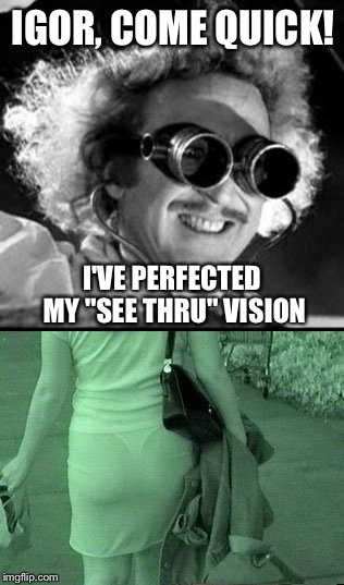 "Yea science. | IGOR, COME QUICK! I'VE PERFECTED MY ""SEE THRU"" VISION 