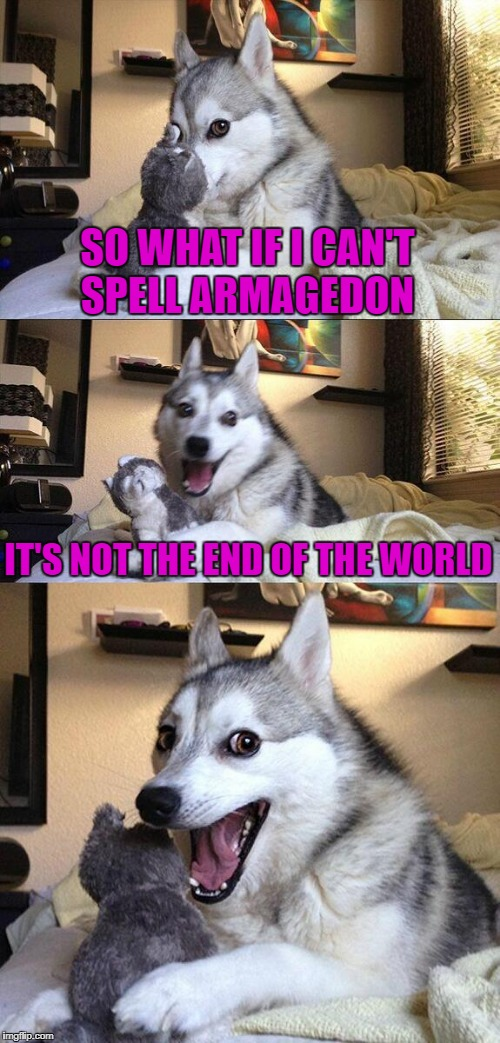 SO WHAT IF I CAN'T SPELL ARMAGEDON IT'S NOT THE END OF THE WORLD | made w/ Imgflip meme maker