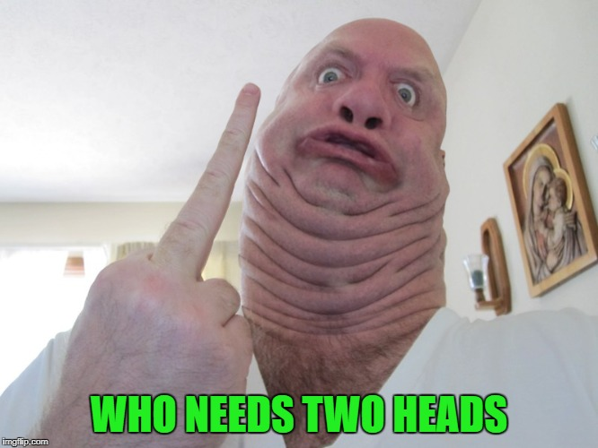 WHO NEEDS TWO HEADS | made w/ Imgflip meme maker