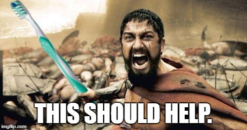 Leonidas Toothbrush | THIS SHOULD HELP. | image tagged in leonidas toothbrush | made w/ Imgflip meme maker