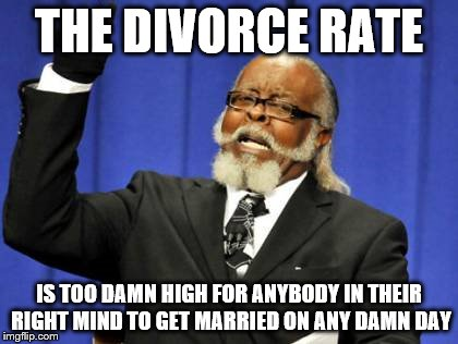 Too Damn High Meme | THE DIVORCE RATE IS TOO DAMN HIGH FOR ANYBODY IN THEIR RIGHT MIND TO GET MARRIED ON ANY DAMN DAY | image tagged in memes,too damn high | made w/ Imgflip meme maker