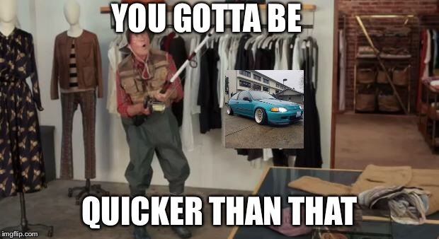 Ooo you almost had it | YOU GOTTA BE QUICKER THAN THAT | image tagged in ooo you almost had it | made w/ Imgflip meme maker