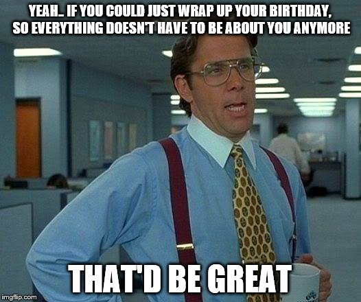 That Would Be Great Meme | YEAH.. IF YOU COULD JUST WRAP UP YOUR BIRTHDAY, SO EVERYTHING DOESN'T HAVE TO BE ABOUT YOU ANYMORE THAT'D BE GREAT | image tagged in memes,that would be great,birthday | made w/ Imgflip meme maker