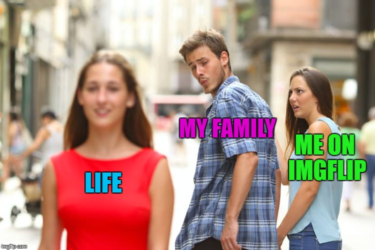 Distracted Boyfriend Meme | LIFE MY FAMILY ME ON IMGFLIP | image tagged in memes,distracted boyfriend | made w/ Imgflip meme maker
