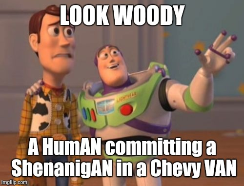X, X Everywhere Meme | LOOK WOODY A HumAN committing a ShenanigAN in a Chevy VAN | image tagged in memes,x,x everywhere,x x everywhere | made w/ Imgflip meme maker