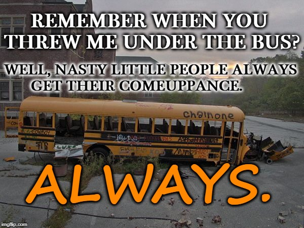 Nasty Little People Always Get Their Comeuppance | REMEMBER WHEN YOU THREW ME UNDER THE BUS? WELL, NASTY LITTLE PEOPLE ALWAYS GET THEIR COMEUPPANCE. ALWAYS. | image tagged in thrown under the bus,comeuppance,nasty little people,what goes around comes around | made w/ Imgflip meme maker