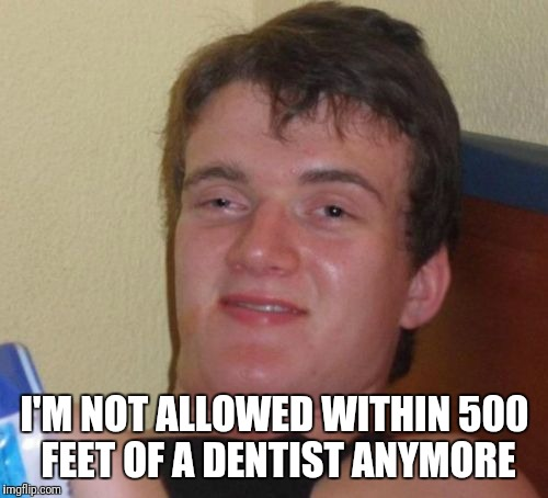 10 Guy Meme | I'M NOT ALLOWED WITHIN 500 FEET OF A DENTIST ANYMORE | image tagged in memes,10 guy | made w/ Imgflip meme maker