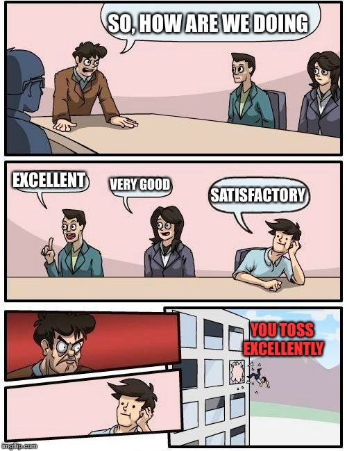 Boardroom Meeting Suggestion Meme | SO, HOW ARE WE DOING EXCELLENT VERY GOOD SATISFACTORY YOU TOSS EXCELLENTLY | image tagged in memes,boardroom meeting suggestion | made w/ Imgflip meme maker