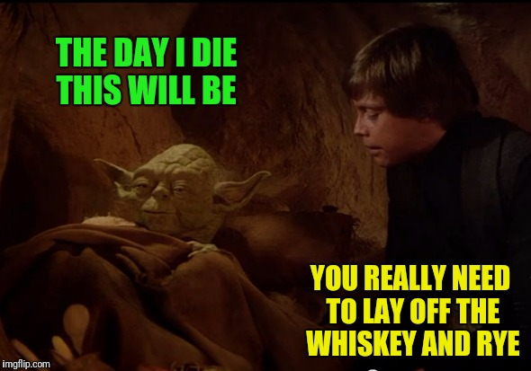THE DAY I DIE THIS WILL BE YOU REALLY NEED TO LAY OFF THE WHISKEY AND RYE | made w/ Imgflip meme maker