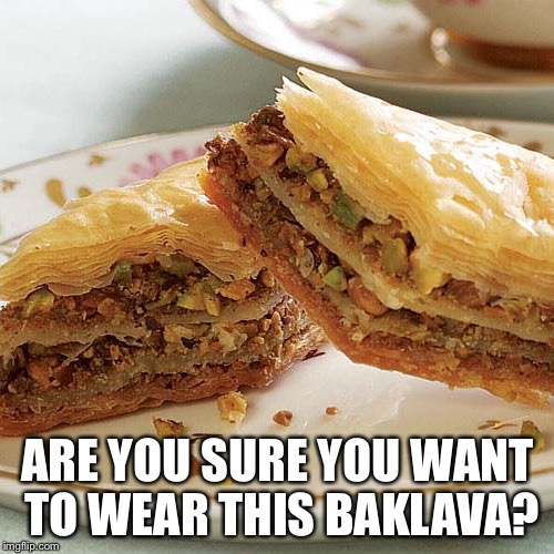 ARE YOU SURE YOU WANT TO WEAR THIS BAKLAVA? | made w/ Imgflip meme maker