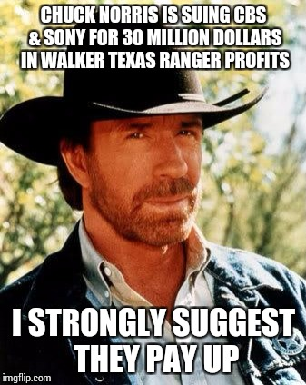 What kind of death wish do they have? | CHUCK NORRIS IS SUING CBS & SONY FOR 30 MILLION DOLLARS IN WALKER TEXAS RANGER PROFITS I STRONGLY SUGGEST THEY PAY UP | image tagged in memes,chuck norris | made w/ Imgflip meme maker