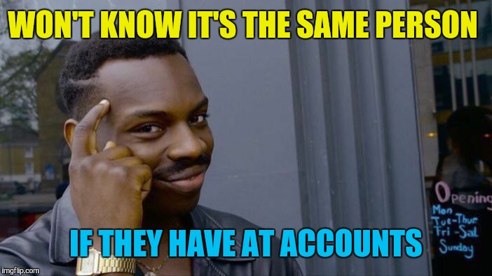 Roll Safe Think About It Meme | WON'T KNOW IT'S THE SAME PERSON IF THEY HAVE AT ACCOUNTS | image tagged in memes,roll safe think about it | made w/ Imgflip meme maker