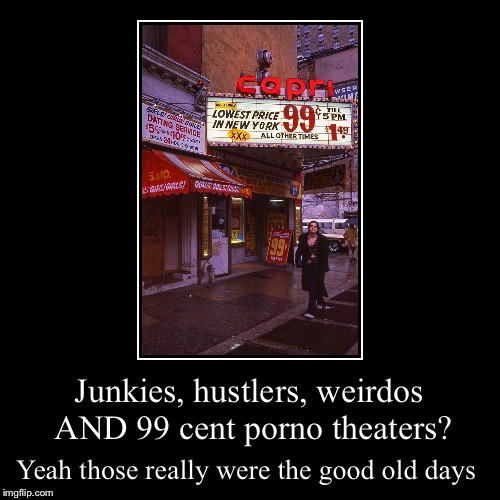Junkies, hustlers, weirdos AND 99 cent porno theaters? | Yeah those really were the good old days | image tagged in funny,demotivationals | made w/ Imgflip demotivational maker