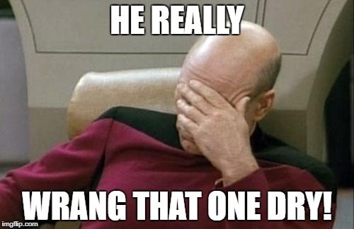 Captain Picard Facepalm Meme | HE REALLY WRANG THAT ONE DRY! | image tagged in memes,captain picard facepalm | made w/ Imgflip meme maker