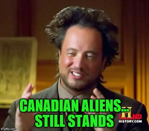 Ancient Aliens Meme | CANADIAN ALIENS... STILL STANDS | image tagged in memes,ancient aliens | made w/ Imgflip meme maker