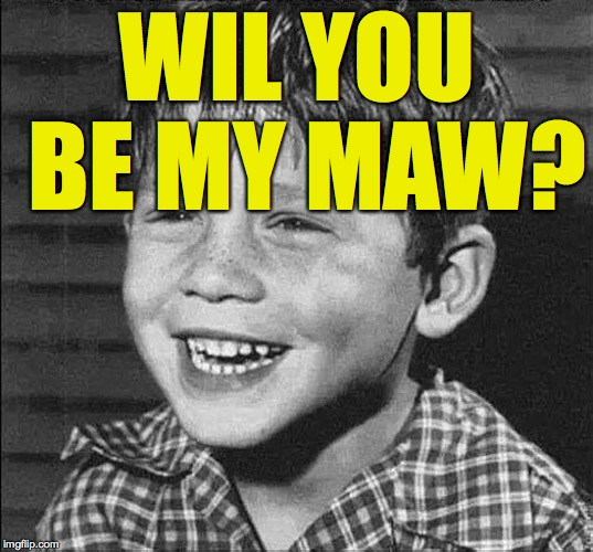 WIL YOU BE MY MAW? | made w/ Imgflip meme maker