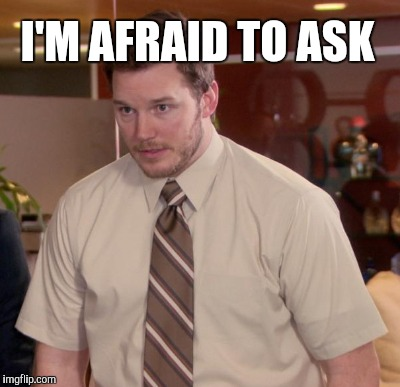 I'M AFRAID TO ASK | made w/ Imgflip meme maker