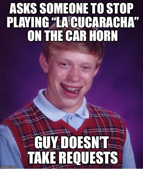 "Bad Luck Brian Meme | ASKS SOMEONE TO STOP PLAYING ""LA CUCARACHA"" ON THE CAR HORN GUY DOESN'T TAKE REQUESTS 