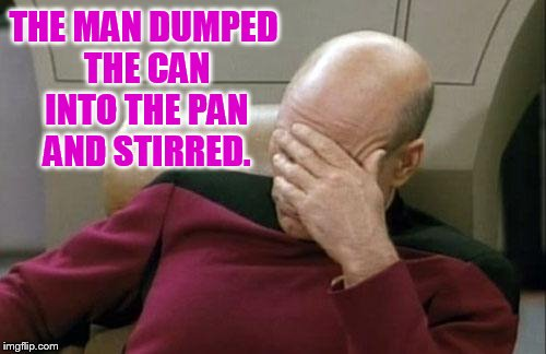 Captain Picard Facepalm Meme | THE MAN DUMPED THE CAN INTO THE PAN AND STIRRED. | image tagged in memes,captain picard facepalm | made w/ Imgflip meme maker