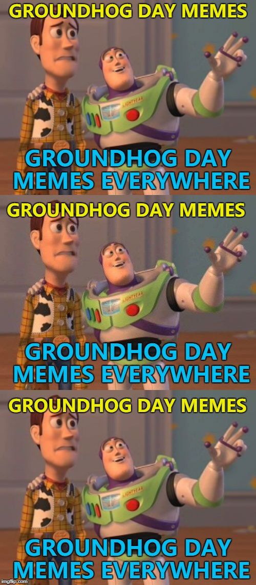 Three is the magic number... :) | GROUNDHOG DAY MEMES GROUNDHOG DAY MEMES EVERYWHERE GROUNDHOG DAY MEMES EVERYWHERE GROUNDHOG DAY MEMES GROUNDHOG DAY MEMES GROUNDHOG DAY MEME | image tagged in memes,x x everywhere,groundhog day,films | made w/ Imgflip meme maker