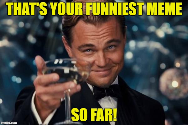 Leonardo Dicaprio Cheers Meme | THAT'S YOUR FUNNIEST MEME SO FAR! | image tagged in memes,leonardo dicaprio cheers | made w/ Imgflip meme maker
