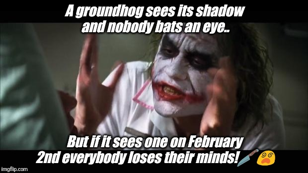 And everybody loses their minds Meme | A groundhog sees its shadow and nobody bats an eye.. But if it sees one on February 2nd everybody loses their minds! | image tagged in memes,and everybody loses their minds | made w/ Imgflip meme maker