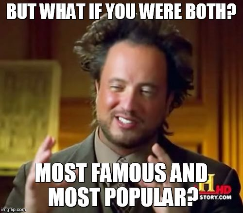 BUT WHAT IF YOU WERE BOTH? MOST FAMOUS AND MOST POPULAR? | image tagged in memes,ancient aliens | made w/ Imgflip meme maker