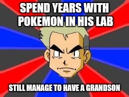 Professor Oak | SPEND YEARS WITH POKEMON IN HIS LAB STILL MANAGE TO HAVE A GRANDSON | image tagged in memes,professor oak | made w/ Imgflip meme maker