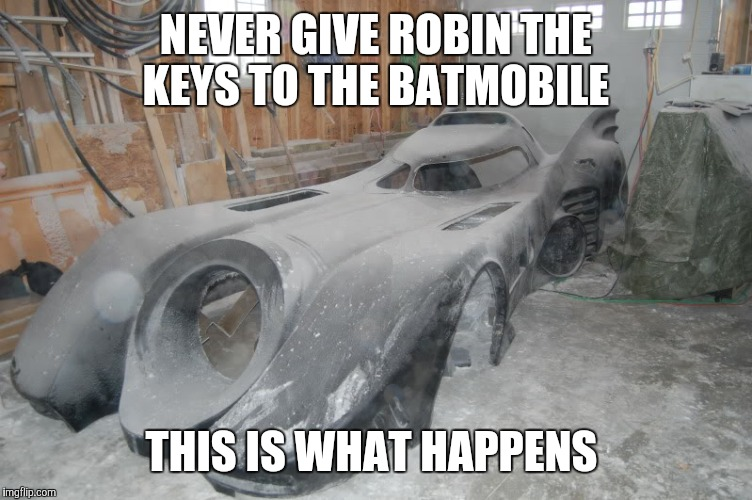 NEVER GIVE ROBIN THE KEYS TO THE BATMOBILE THIS IS WHAT HAPPENS | image tagged in batmobile repair | made w/ Imgflip meme maker
