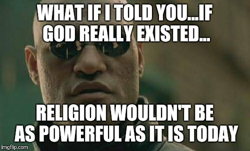 Matrix Morpheus Meme | WHAT IF I TOLD YOU...IF GOD REALLY EXISTED... RELIGION WOULDN'T BE AS POWERFUL AS IT IS TODAY | image tagged in memes,matrix morpheus | made w/ Imgflip meme maker